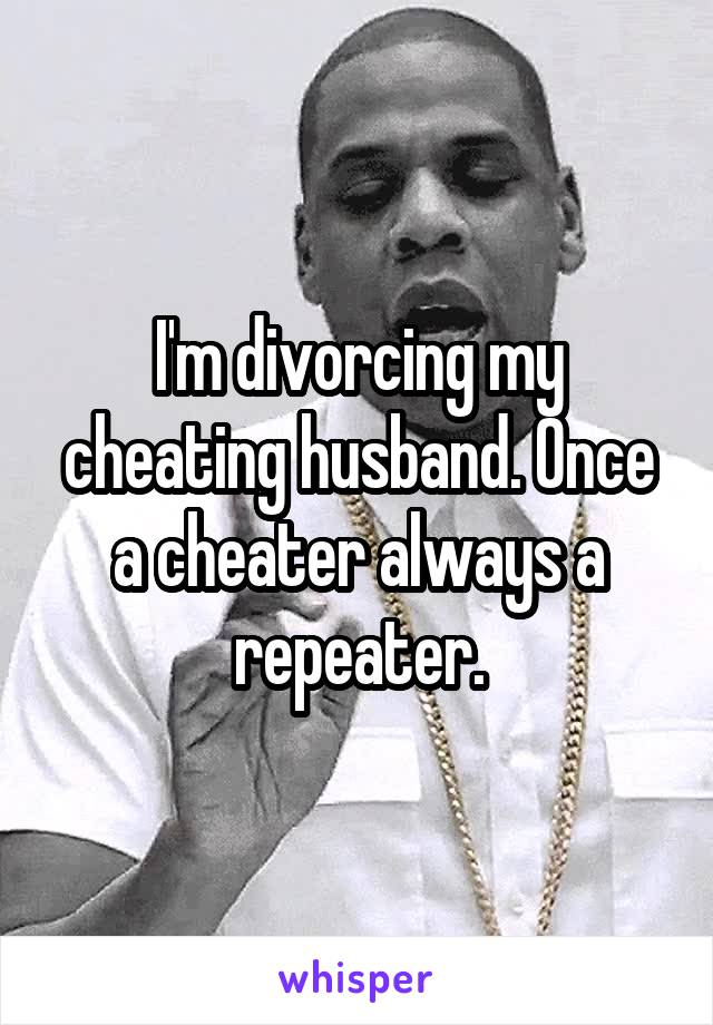 I'm divorcing my cheating husband  Once a cheater always a repeater
