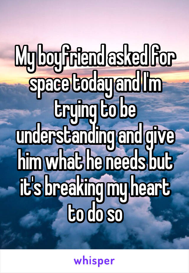 My boyfriend asked for space today and I'm trying to be understanding and give him what he needs but it's breaking my heart to do so