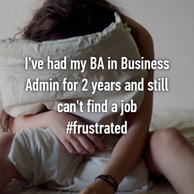 I've had my BA in Business Admin for 2 years and still can't find a job #frustrated