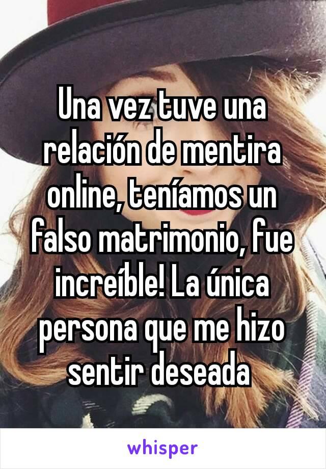Una vez tuve una relación de mentira online, teníamos un falso matrimonio, fue increíble! La única persona que me hizo sentir deseada