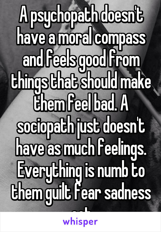 A psychopath doesn't have a moral compass and feels good
