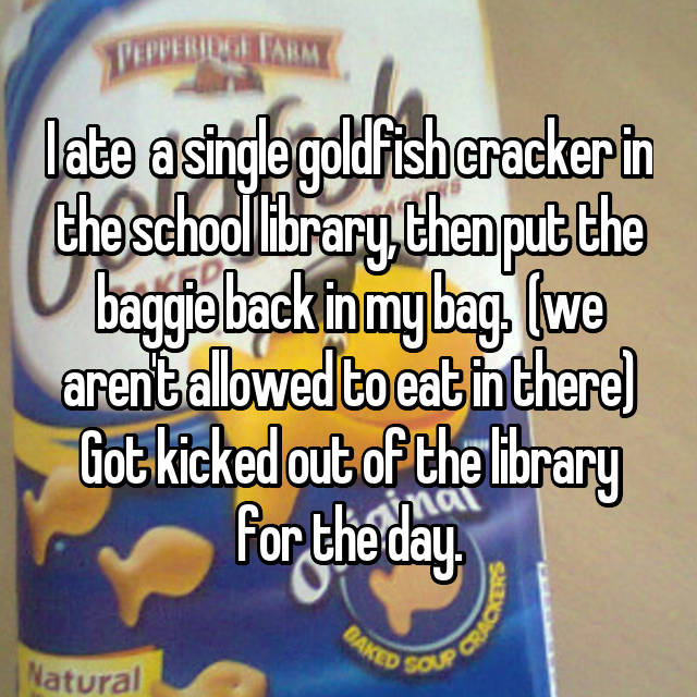 I ate  a single goldfish cracker in the school library, then put the baggie back in my bag.  (we aren't allowed to eat in there) Got kicked out of the library for the day.