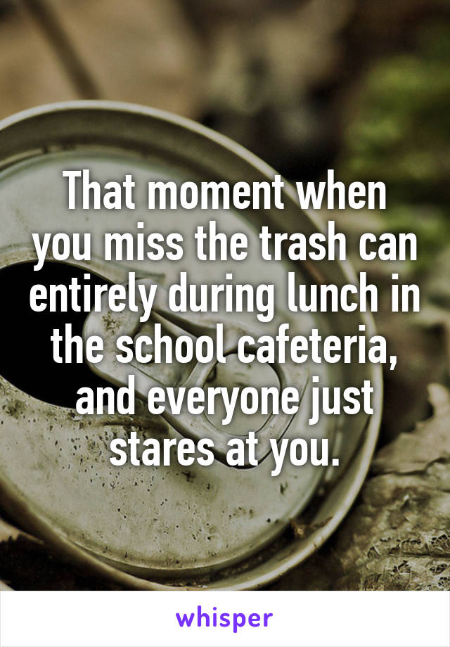 That moment when you miss the trash can entirely during lunch in the school cafeteria, and everyone just stares at you.