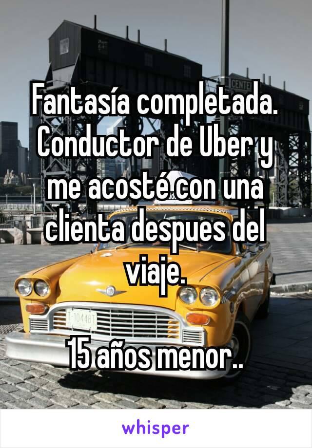 Fantasía completada. Conductor de Uber y me acosté con una clienta despues del viaje.  15 años menor..