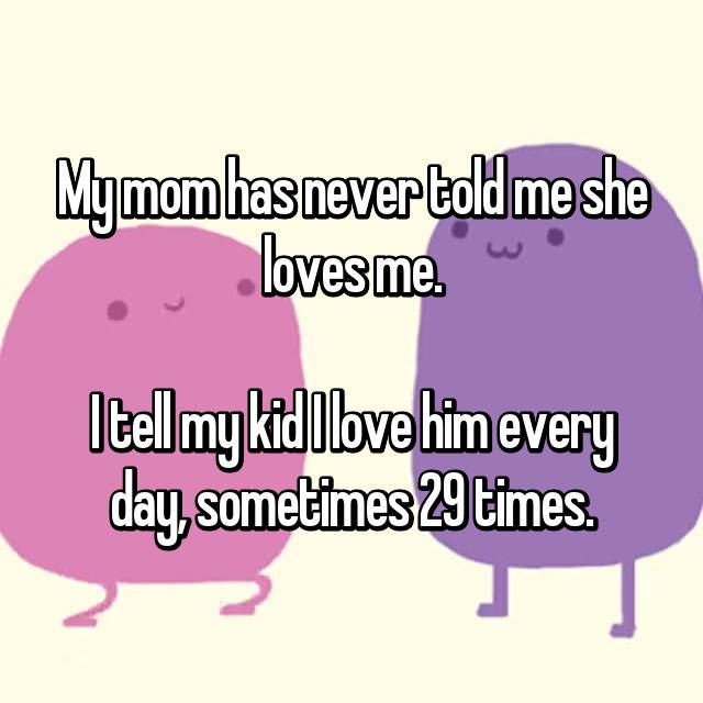 My mom has never told me she loves me.  I tell my kid I love him every day, sometimes 29 times.