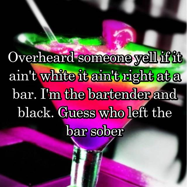 Overheard someone yell if it ain't white it ain't right at a bar. I'm the bartender and black. Guess who left the bar sober