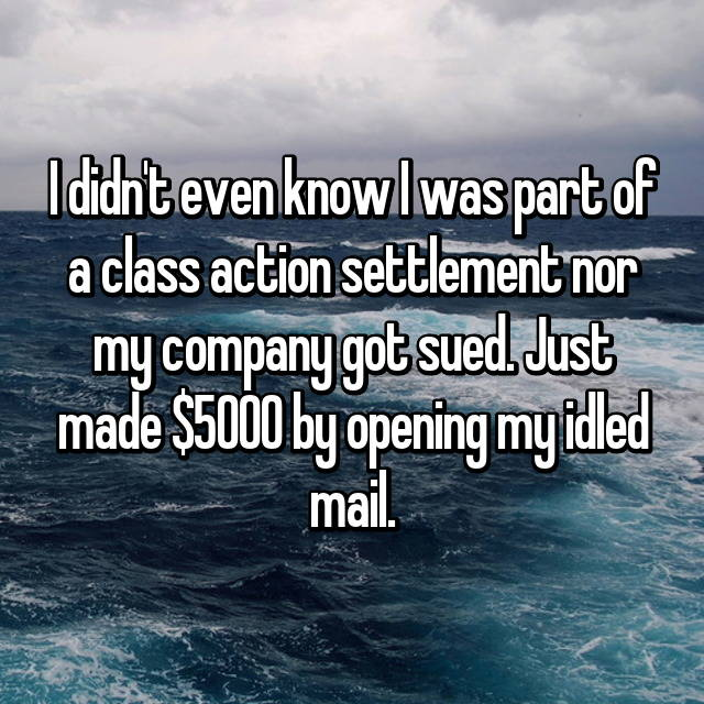 I didn't even know I was part of a class action settlement nor my company got sued. Just made $5000 by opening my idled mail.