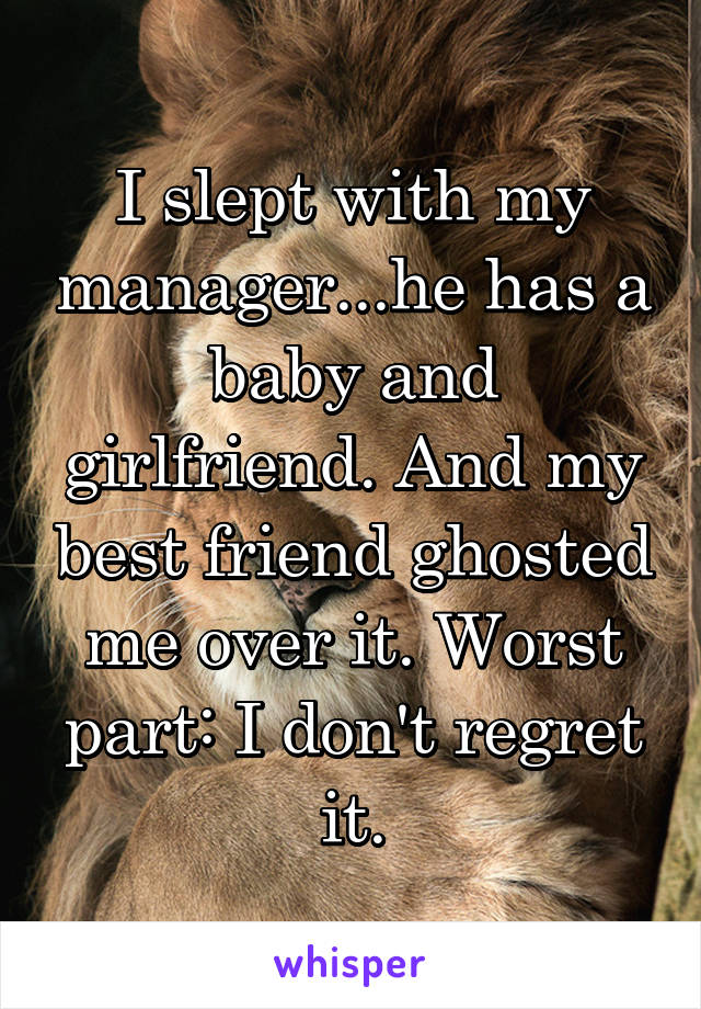 I slept with my manager   he has a baby and girlfriend  And