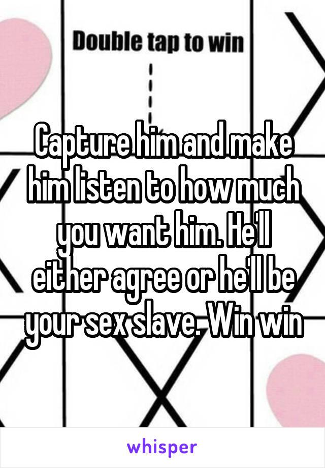 Make him your sex slave