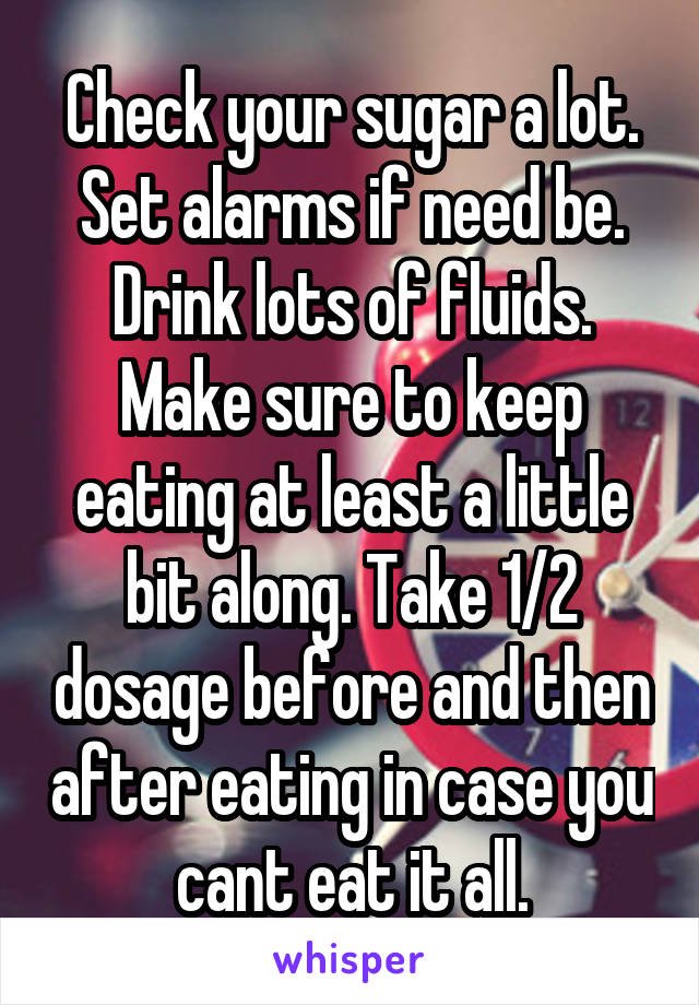 Check Your Sugar A Lot Set Alarms If Need Be Drink Lots Of Fluids