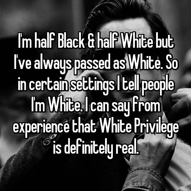I'm half Black & half White but I've always passed as White. So in certain settings I tell people I'm White. I can say from experience that White Privilege is definitely real.