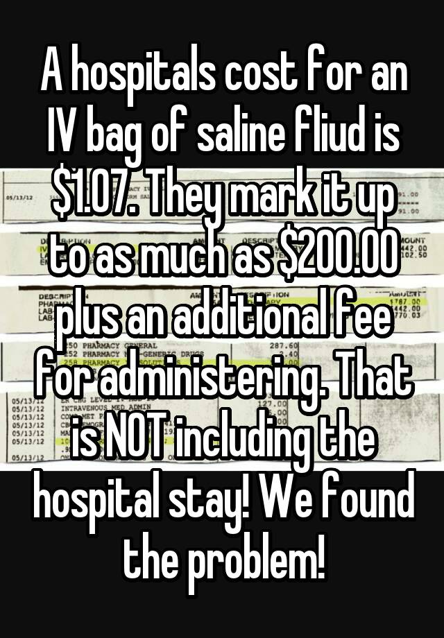 A Hospitals Cost For An Iv Bag Of Saline Fliud Is 1 07 They Mark It Up To As Much 200 00 Plus Additional Fee Administering