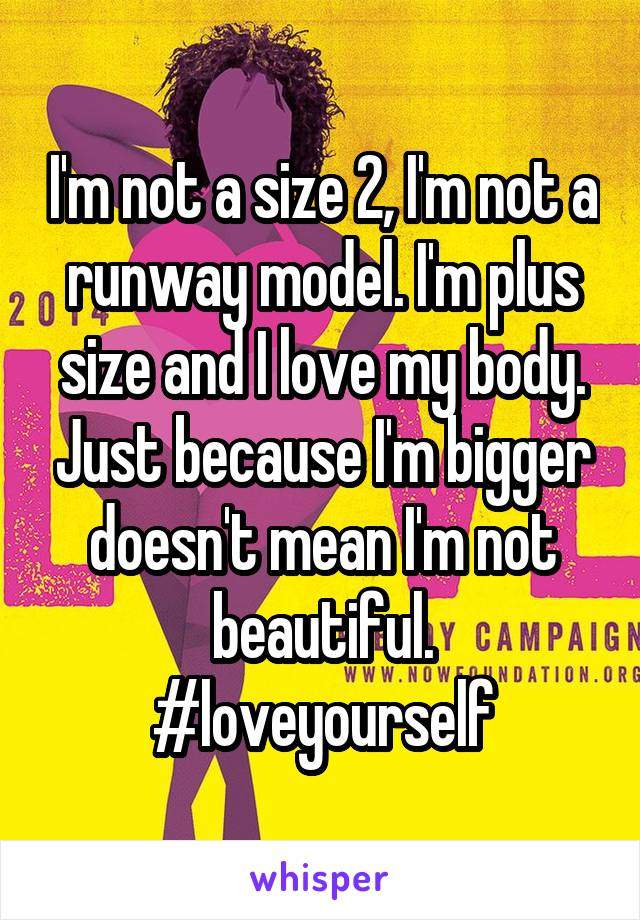 I'm not a size 2, I'm not a runway model. I'm plus size and I love my body. Just because I'm bigger doesn't mean I'm not beautiful. #loveyourself