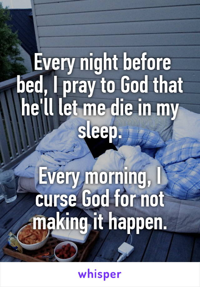 Every night before bed, I pray to God that he'll let me die