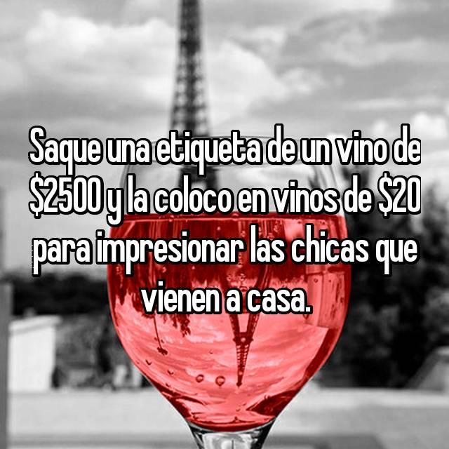 Saque una etiqueta de un vino de $2500 y la coloco en vinos de $20 para impresionar las chicas que vienen a casa.