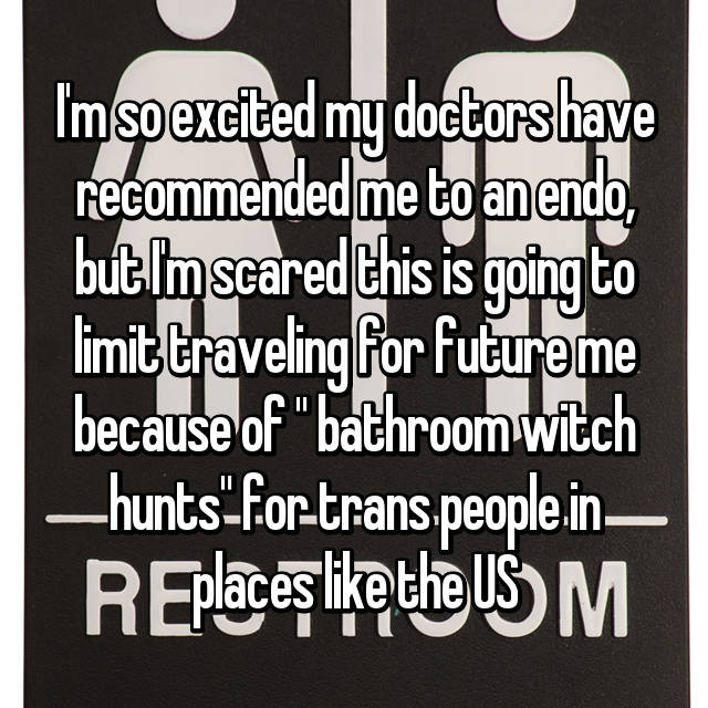 "I'm so excited my doctors have recommended me to an endo, but I'm scared this is going to limit traveling for future me because of "" bathroom witch hunts"" for trans people in places like the US"