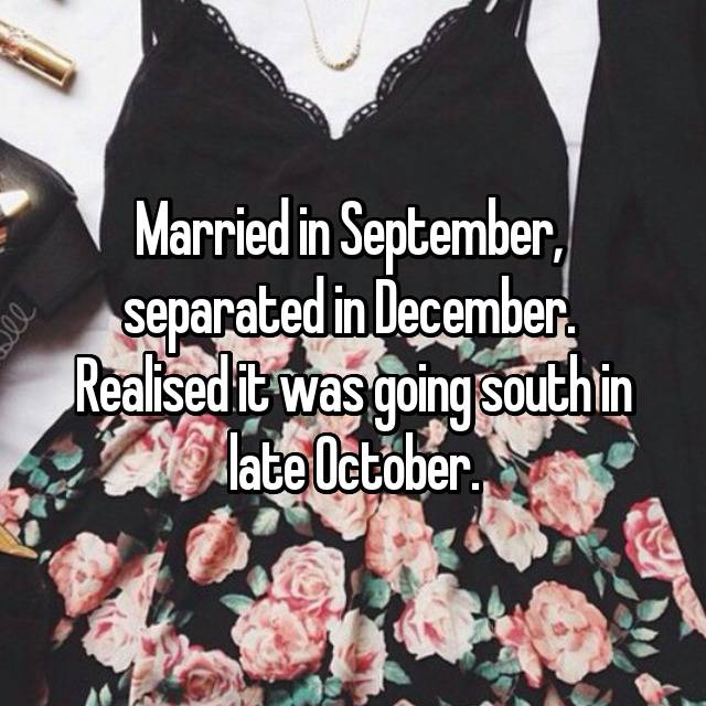 Married in September,  separated in December.  Realised it was going south in late October.