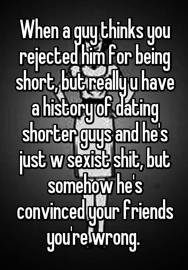 When a guy thinks you rejected him for being short, but
