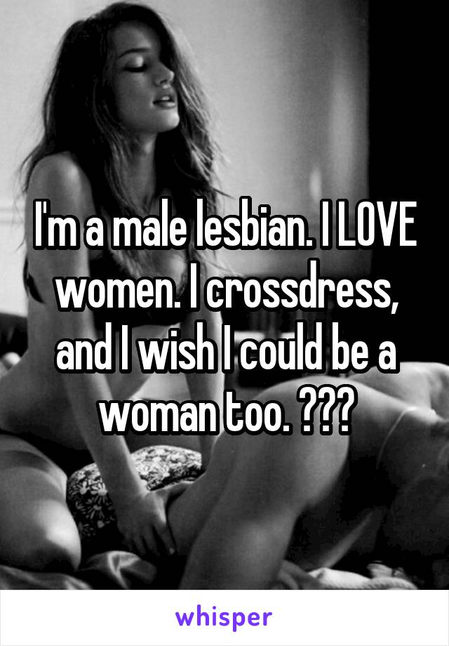I'm a male lesbian. I LOVE women. I crossdress, and I wish I could be a woman too. 😍😍😍