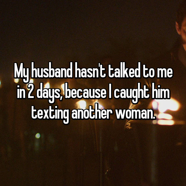 My husband hasn't talked to me in 2 days, because I caught