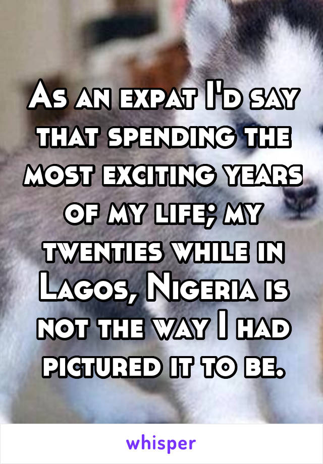 As an expat I'd say that spending the most exciting years of my life; my twenties while in Lagos, Nigeria is not the way I had pictured it to be.