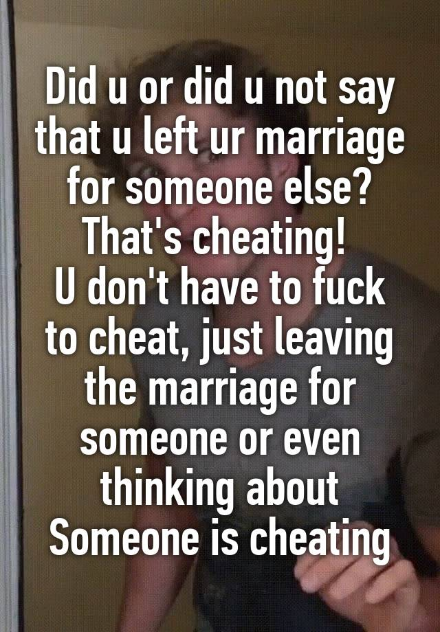 Did u or did u not say that u left ur marriage for someone