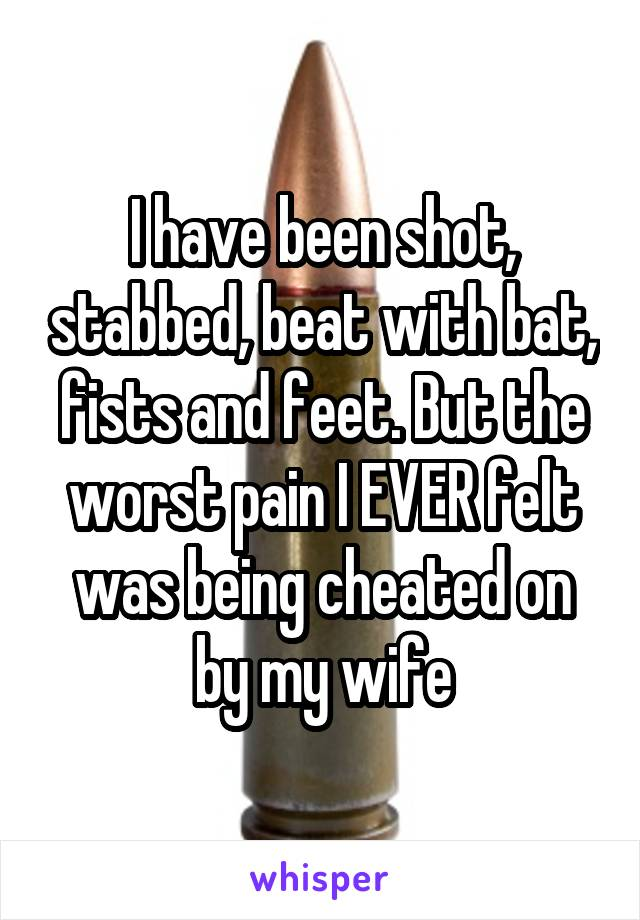 I have been shot, stabbed, beat with bat, fists and feet. But the worst pain I EVER felt was being cheated on by my wife