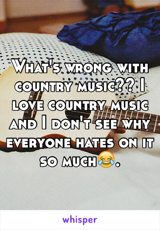 What's wrong with country music?? I love country music and I don't see why everyone hates on it so much😂.