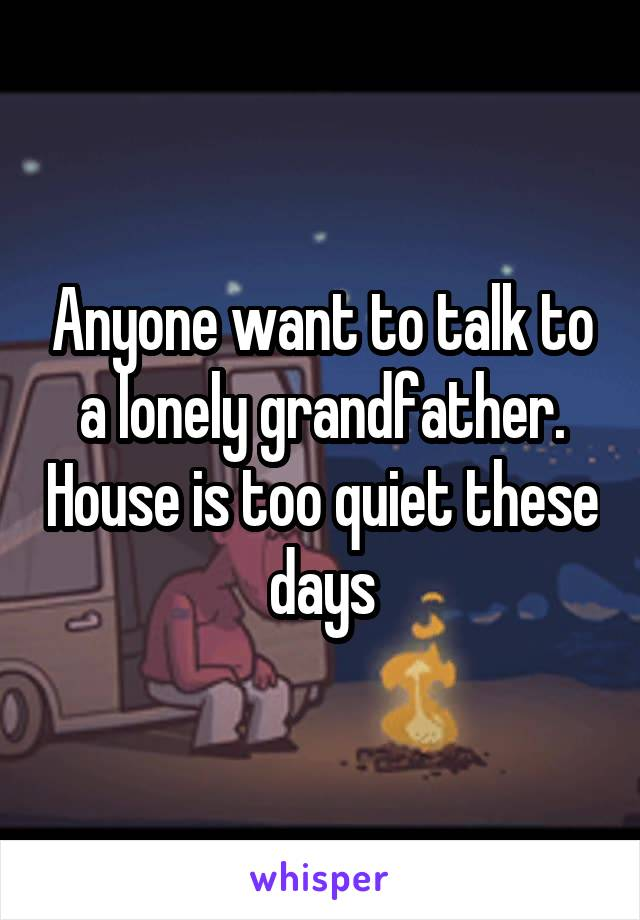 Anyone want to talk to a lonely grandfather. House is too quiet these days