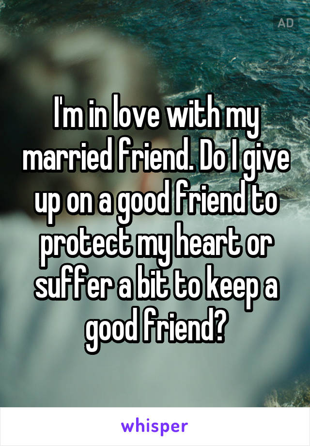 I'm in love with my married friend. Do I give up on a good friend to protect my heart or suffer a bit to keep a good friend?