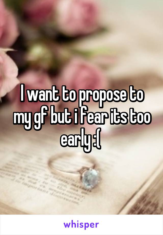 I want to propose to my gf but i fear its too early :(