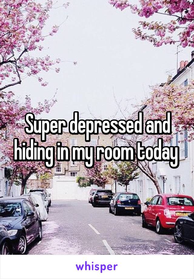 Super depressed and hiding in my room today