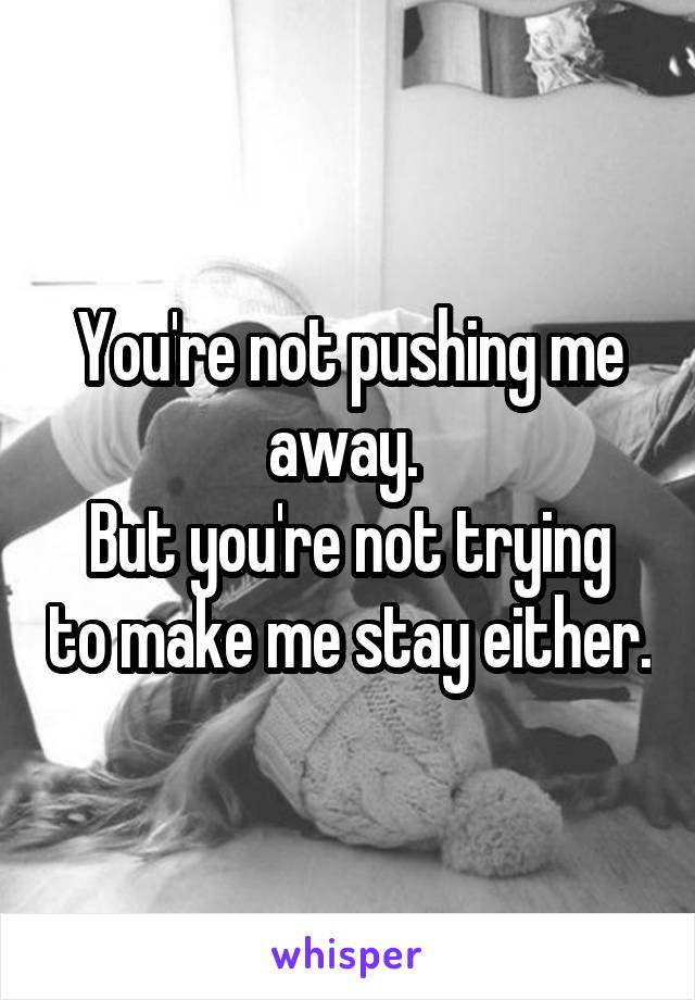You're not pushing me away.  But you're not trying to make me stay either.