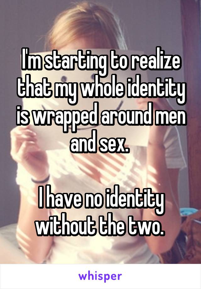 I'm starting to realize that my whole identity is wrapped around men and sex.   I have no identity without the two.