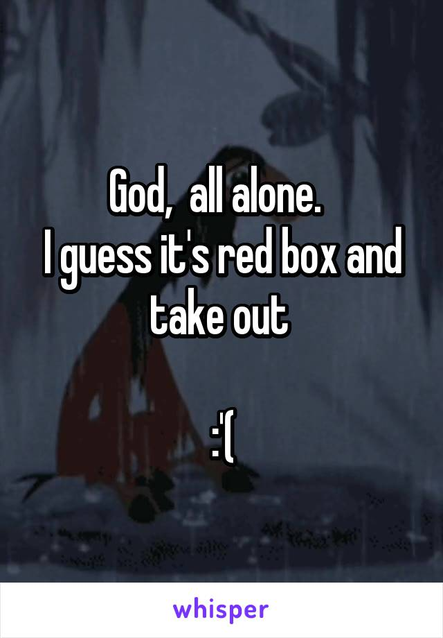 God,  all alone.   I guess it's red box and take out   :'(
