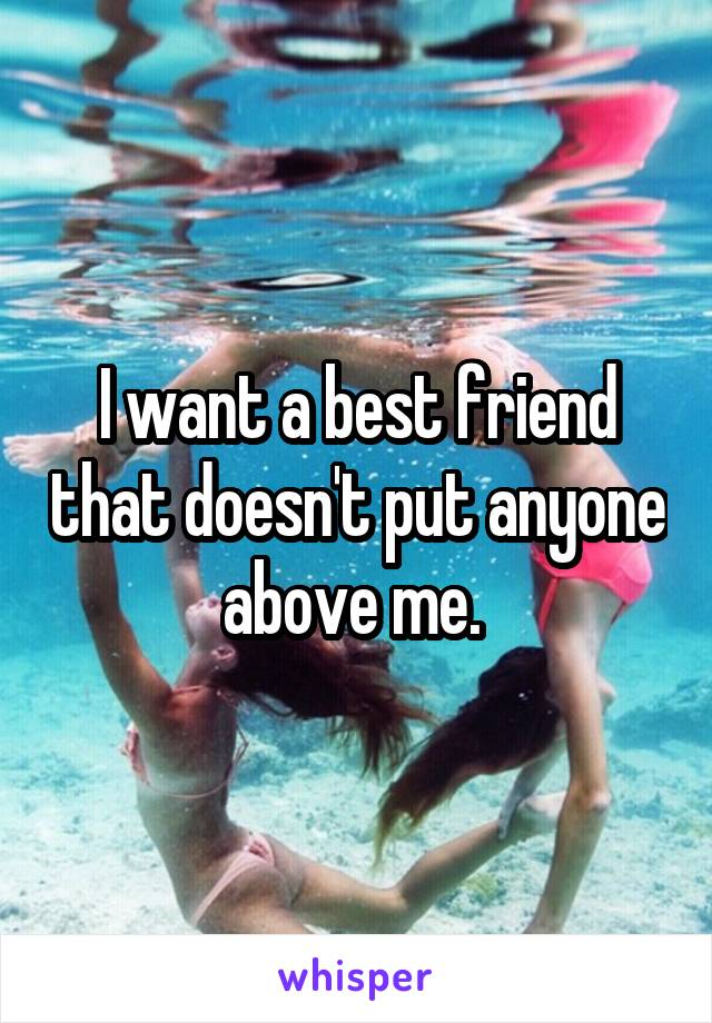 I want a best friend that doesn't put anyone above me.