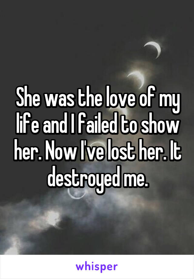 She was the love of my life and I failed to show her. Now I've lost her. It destroyed me.