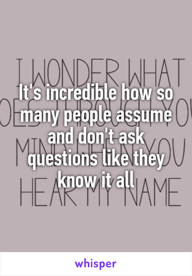 It's incredible how so many people assume and don't ask questions like they know it all