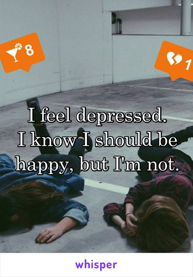 I feel depressed. I know I should be happy, but I'm not.