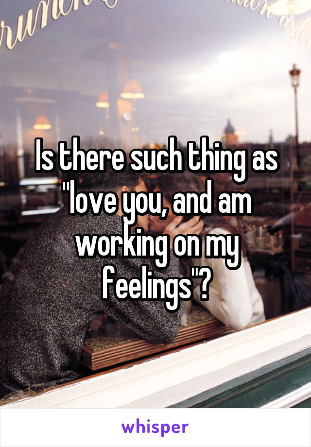 """Is there such thing as """"love you, and am working on my feelings""""?"""
