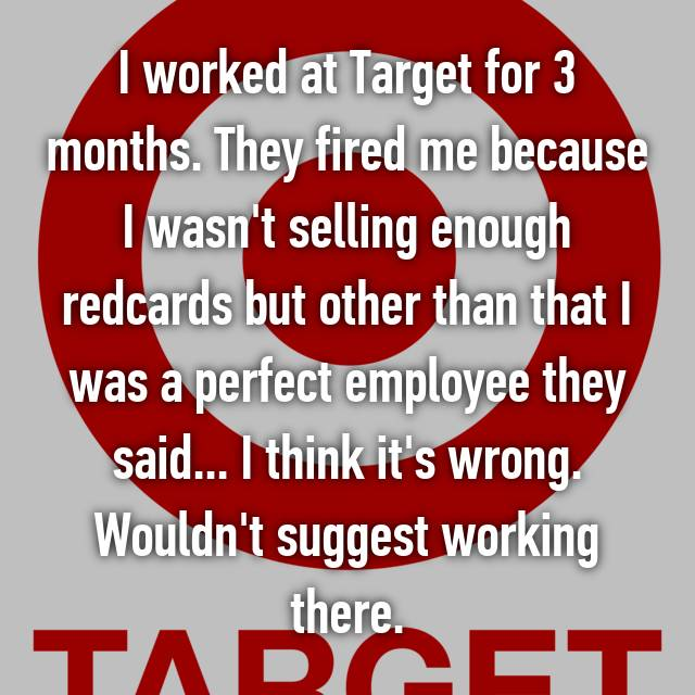 I worked at Target for 3 months. They fired me because I wasn't selling enough redcards but other than that I was a perfect employee they said... I think it's wrong. Wouldn't suggest working there.