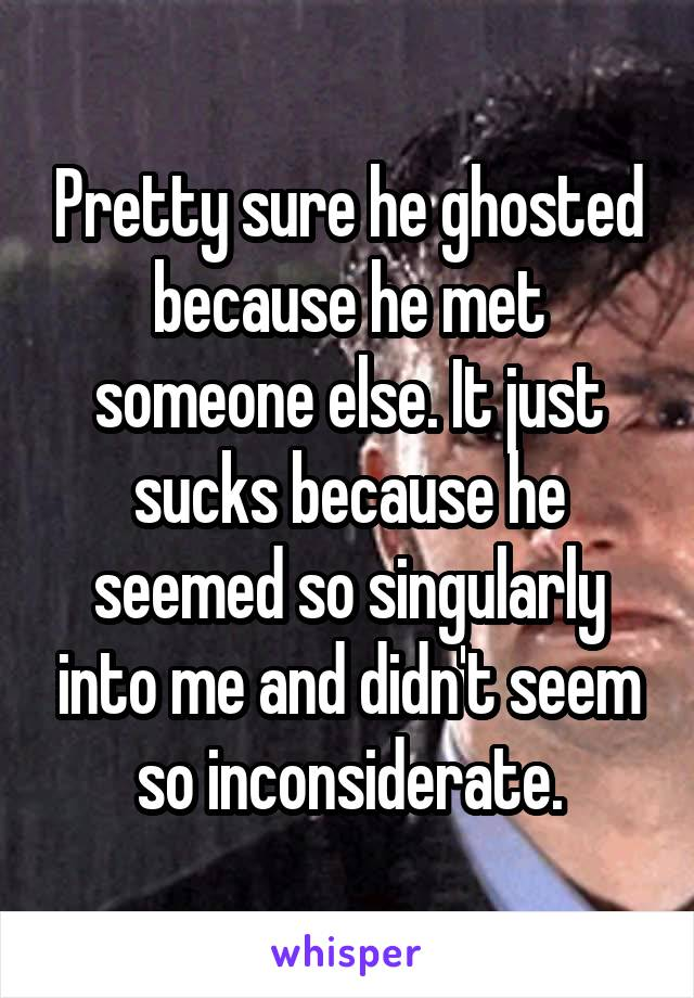 Pretty sure he ghosted because he met someone else  It just