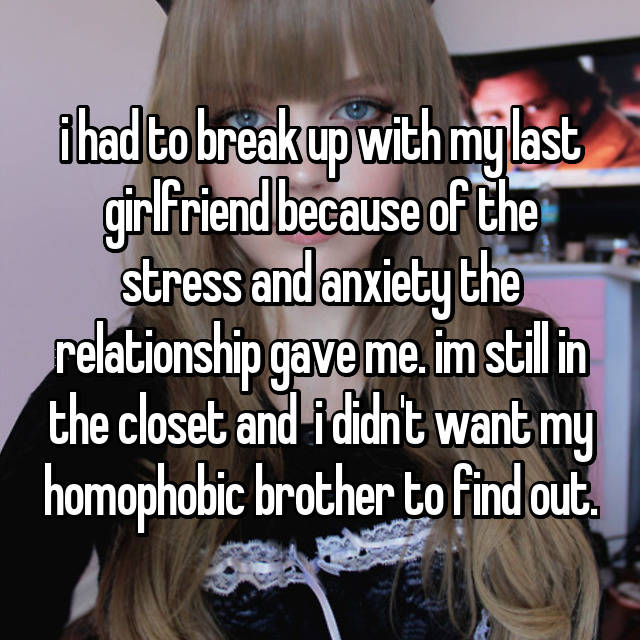 i had to break up with my last girlfriend because of the stress and anxiety the relationship gave me. im still in the closet and  i didn't want my homophobic brother to find out.