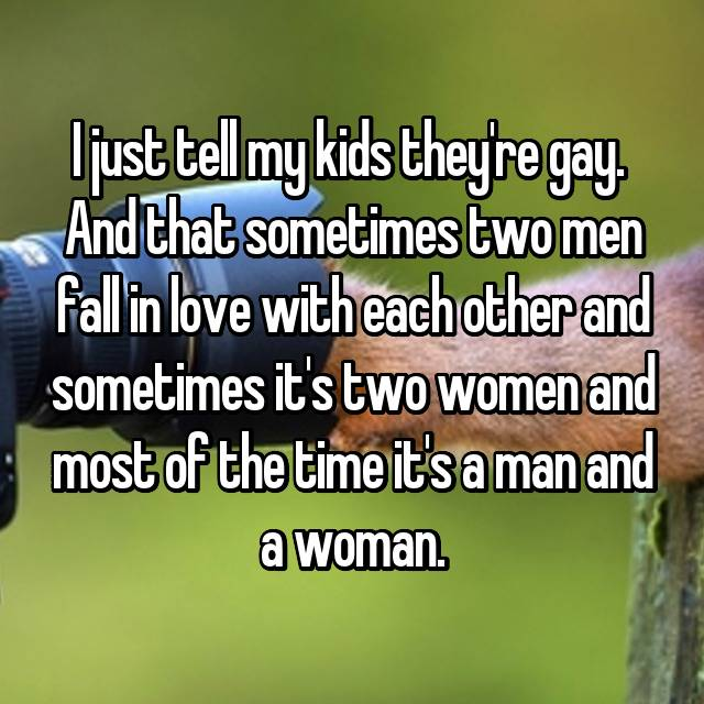 I just tell my kids they're gay.  And that sometimes two men fall in love with each other and sometimes it's two women and most of the time it's a man and a woman.