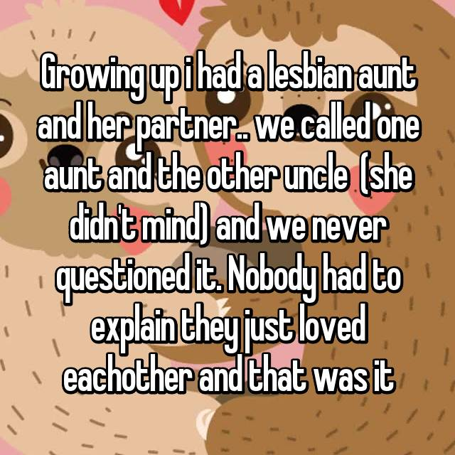Growing up i had a lesbian aunt and her partner.. we called one aunt and the other uncle  (she didn't mind) and we never questioned it. Nobody had to explain they just loved eachother and that was it