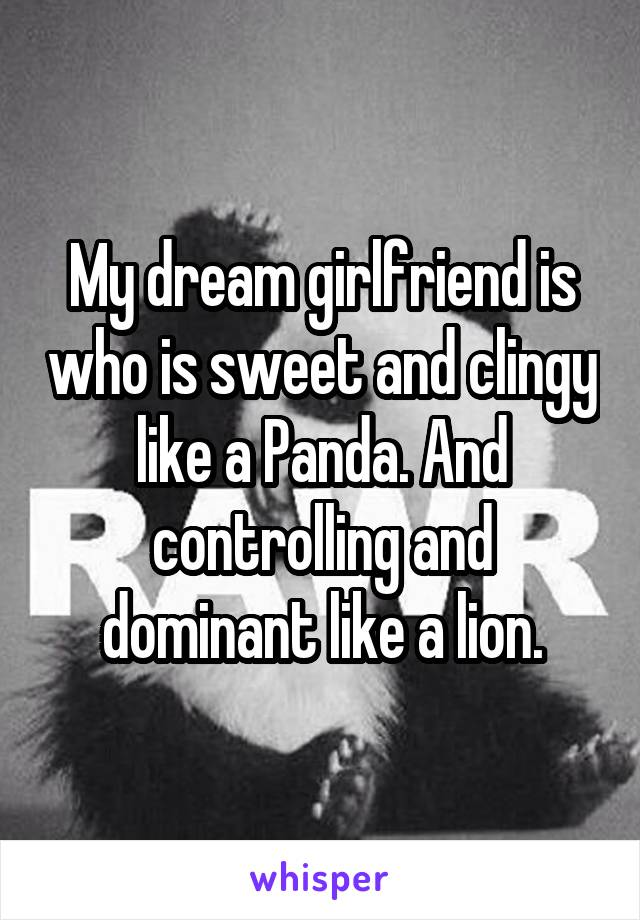 My dream girlfriend is who is sweet and clingy like a Panda. And controlling and dominant like a lion.