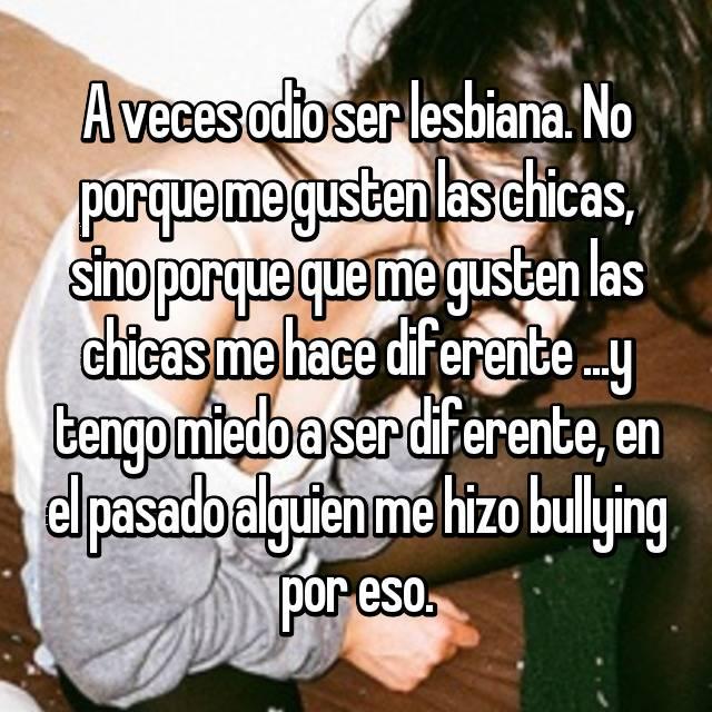 A veces odio ser lesbiana. No porque me gusten las chicas, sino porque que me gusten las chicas me hace diferente ...y tengo miedo a ser diferente, en el pasado alguien me hizo bullying por eso.