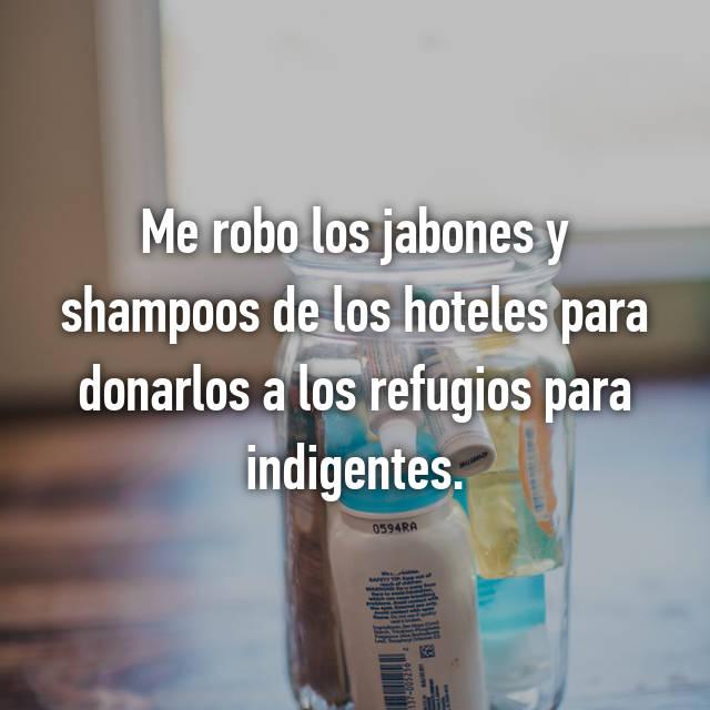 Me robo los jabones y shampoos de los hoteles para donarlos a los refugios para indigentes.