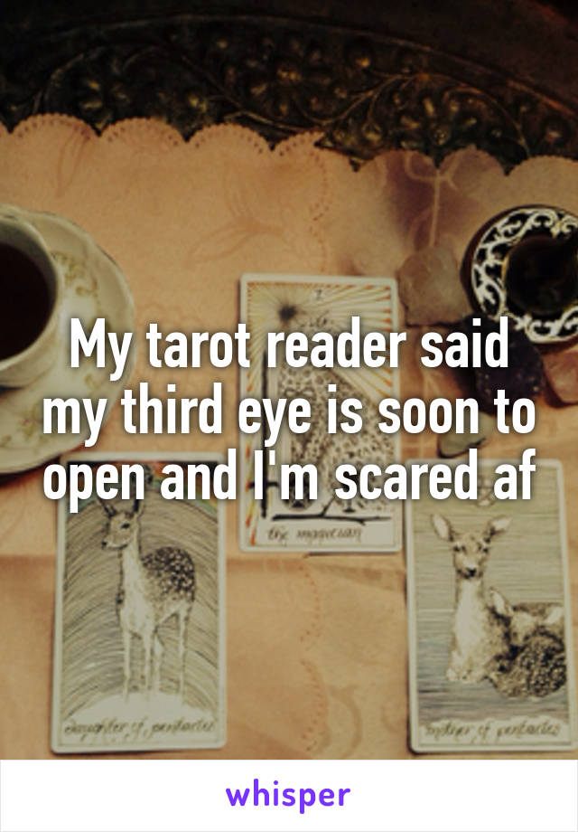 My tarot reader said my third eye is soon to open and I'm scared af