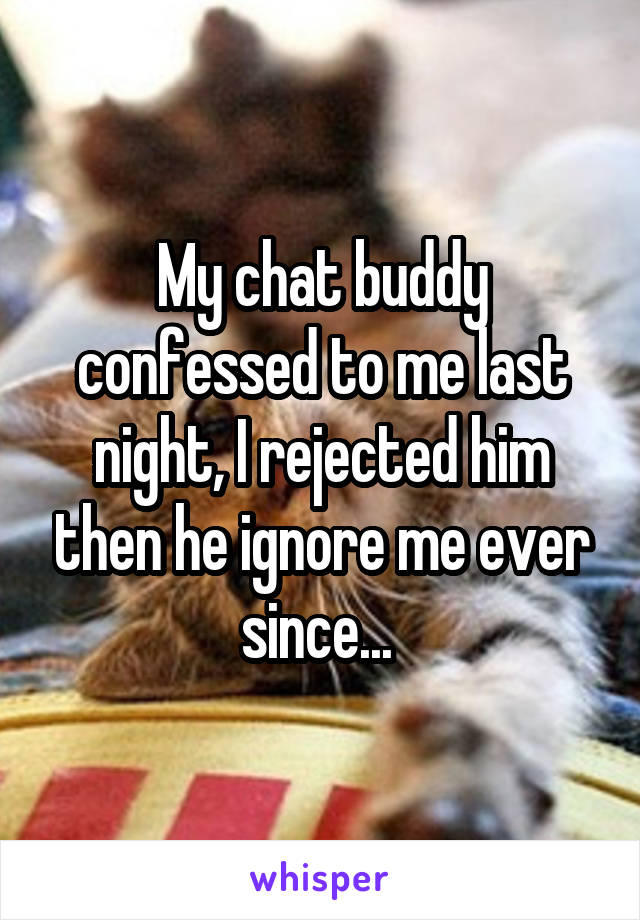 My chat buddy confessed to me last night, I rejected him